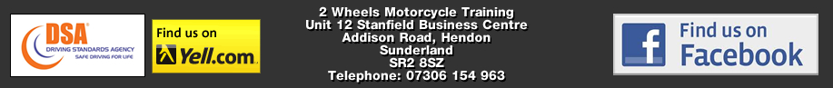 2 Wheels Motorcycle Training, Unit 12 Stanfield Business Centre, Addison Road, Hendon, Sunderland. SR2 8SZ. Tel: 0191 565 6854 or Mob: 0740 773 4136